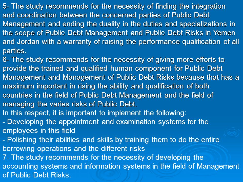 5- The study recommends for the necessity of finding the integration and coordination between the concerned parties of Public Debt Management and ending the duality in the duties and specializations in the scope of Public Debt Management and Public Debt Risks in Yemen and Jordan with a warranty of raising the performance qualification of all parties.
