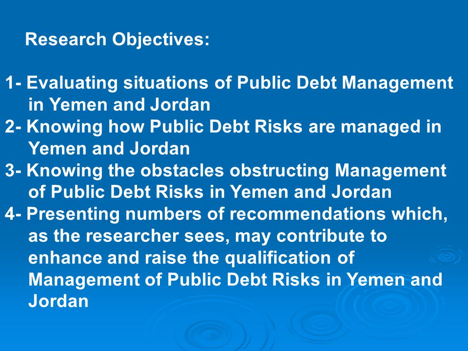 Research Objectives: 1- Evaluating situations of Public Debt Management in Yemen and Jordan 2- Knowing how Public Debt Risks are managed in Yemen and Jordan 3- Knowing the obstacles obstructing Management of Public Debt Risks in Yemen and Jordan 4- Presenting numbers of recommendations which, as the researcher sees, may contribute to enhance and raise the qualification of Management of Public Debt Risks in Yemen and Jordan