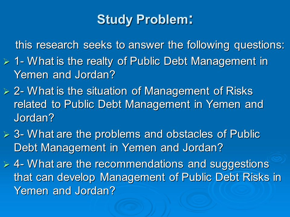 Study Problem : this research seeks to answer the following questions: this research seeks to answer the following questions:  1- What is the realty of Public Debt Management in Yemen and Jordan.