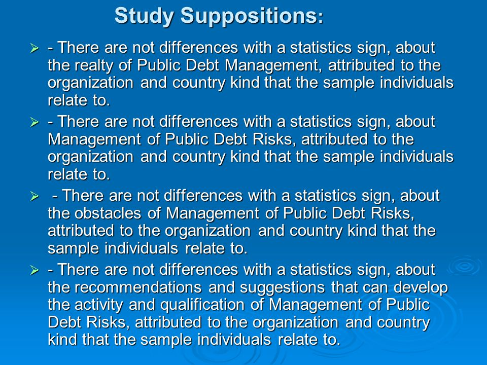 Study Suppositions :  - There are not differences with a statistics sign, about the realty of Public Debt Management, attributed to the organization and country kind that the sample individuals relate to.