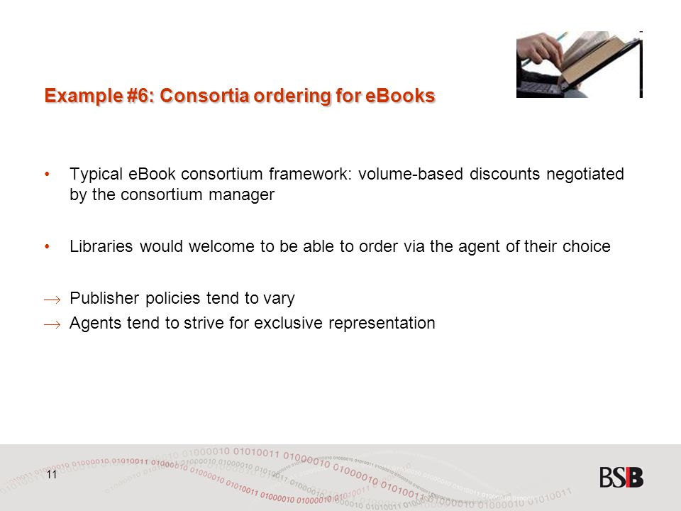 11 Example #6: Consortia ordering for eBooks Typical eBook consortium framework: volume-based discounts negotiated by the consortium manager Libraries would welcome to be able to order via the agent of their choice  Publisher policies tend to vary  Agents tend to strive for exclusive representation