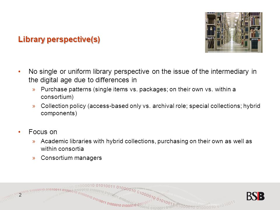 2 Library perspective(s) No single or uniform library perspective on the issue of the intermediary in the digital age due to differences in »Purchase patterns (single items vs.