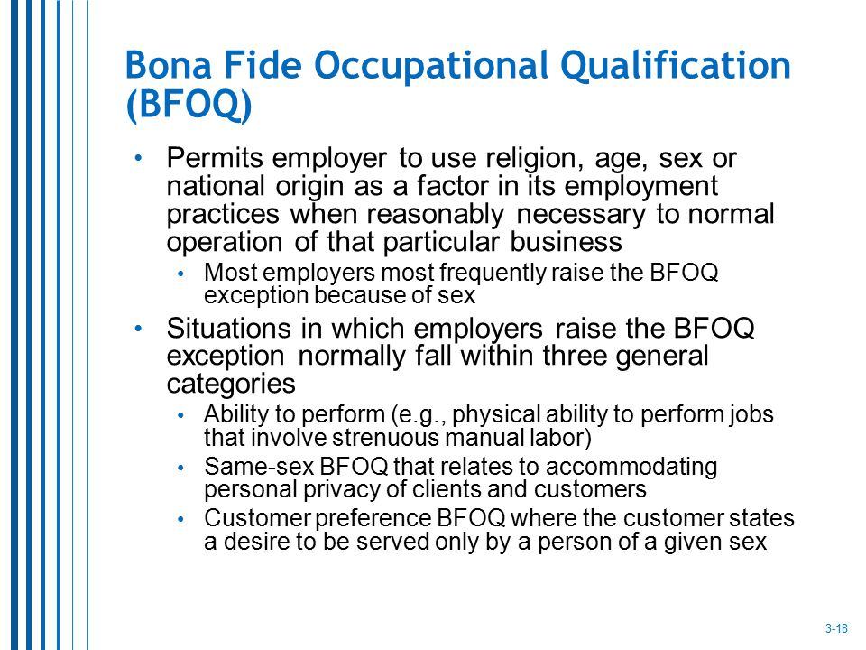 Bona Fide Occupational Qualification (BFOQ) Permits employer to use religion, age, sex or national origin as a factor in its employment practices when