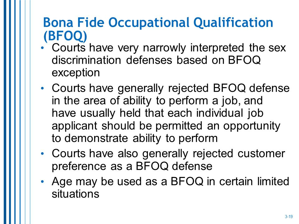 Bona Fide Occupational Qualification (BFOQ) Courts have very narrowly interpreted the sex discrimination defenses based on BFOQ exception Courts have
