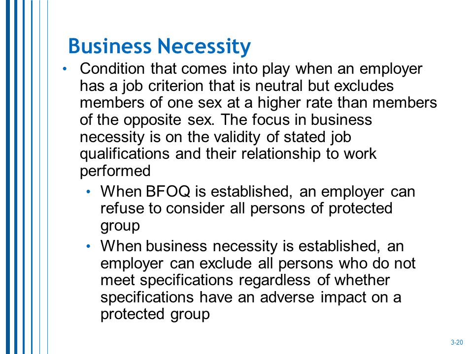 Business Necessity Condition that comes into play when an employer has a job criterion that is neutral but excludes members of one sex at a higher rat