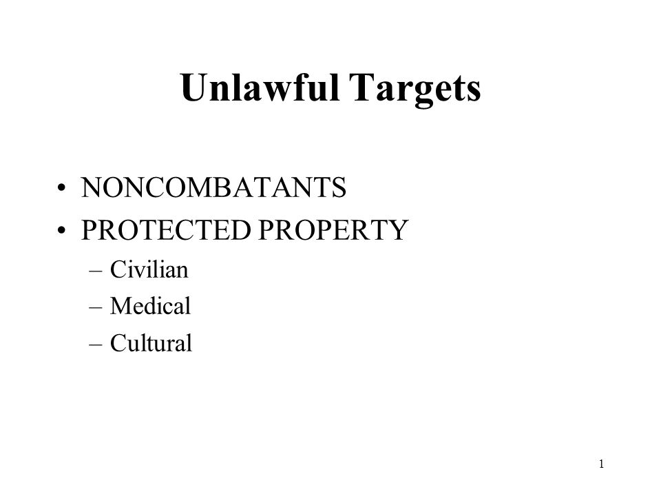 1 Unlawful Targets NONCOMBATANTS PROTECTED PROPERTY –Civilian –Medical –Cultural
