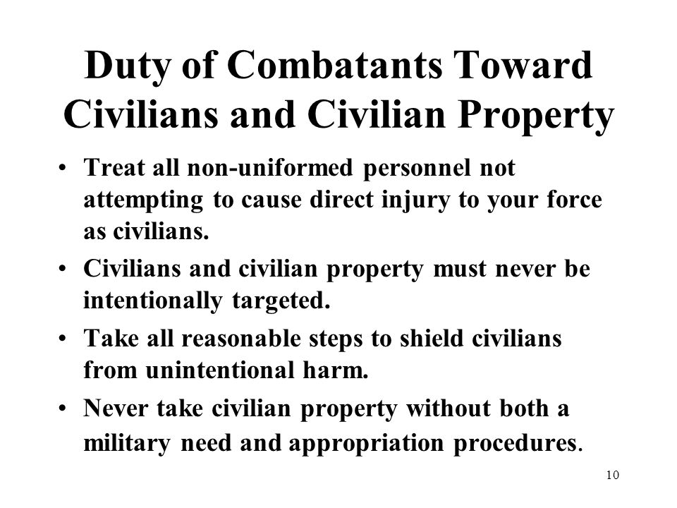 10 Duty of Combatants Toward Civilians and Civilian Property Treat all non-uniformed personnel not attempting to cause direct injury to your force as