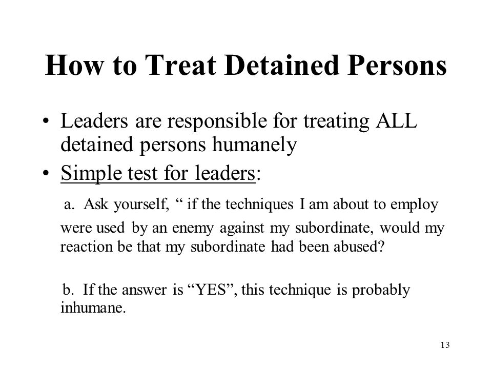 """13 How to Treat Detained Persons Leaders are responsible for treating ALL detained persons humanely Simple test for leaders: a. Ask yourself, """" if the"""