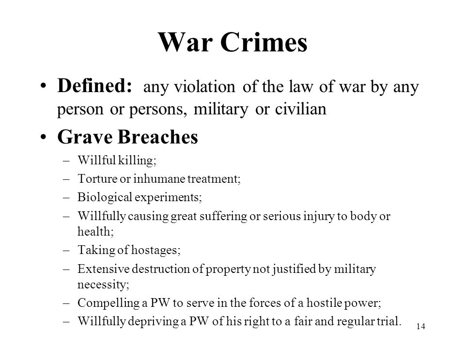 14 War Crimes Defined: any violation of the law of war by any person or persons, military or civilian Grave Breaches –Willful killing; –Torture or inhumane treatment; –Biological experiments; –Willfully causing great suffering or serious injury to body or health; –Taking of hostages; –Extensive destruction of property not justified by military necessity; –Compelling a PW to serve in the forces of a hostile power; –Willfully depriving a PW of his right to a fair and regular trial.