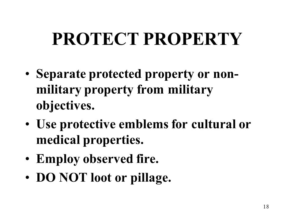 18 PROTECT PROPERTY Separate protected property or non- military property from military objectives.