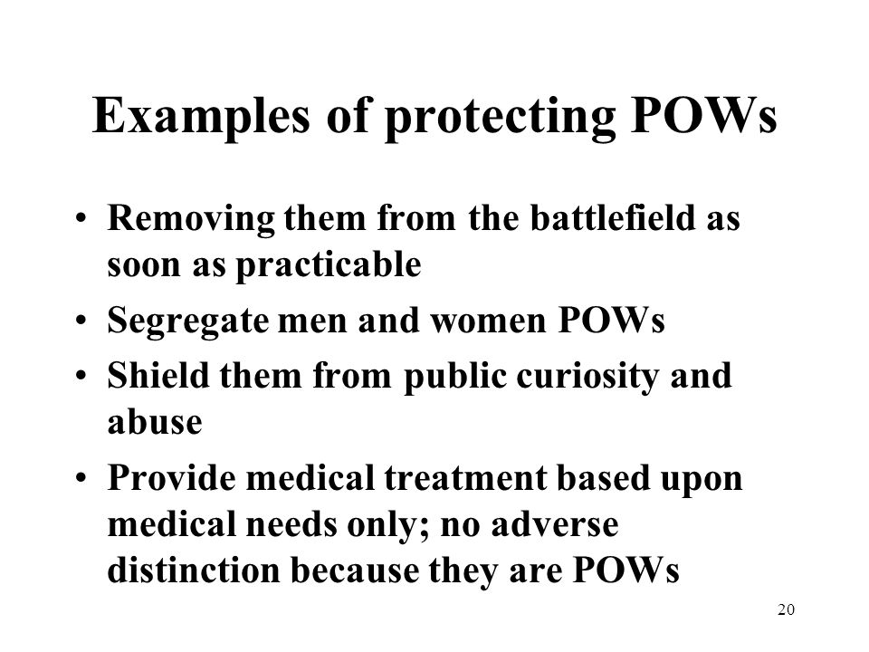 20 Examples of protecting POWs Removing them from the battlefield as soon as practicable Segregate men and women POWs Shield them from public curiosity and abuse Provide medical treatment based upon medical needs only; no adverse distinction because they are POWs