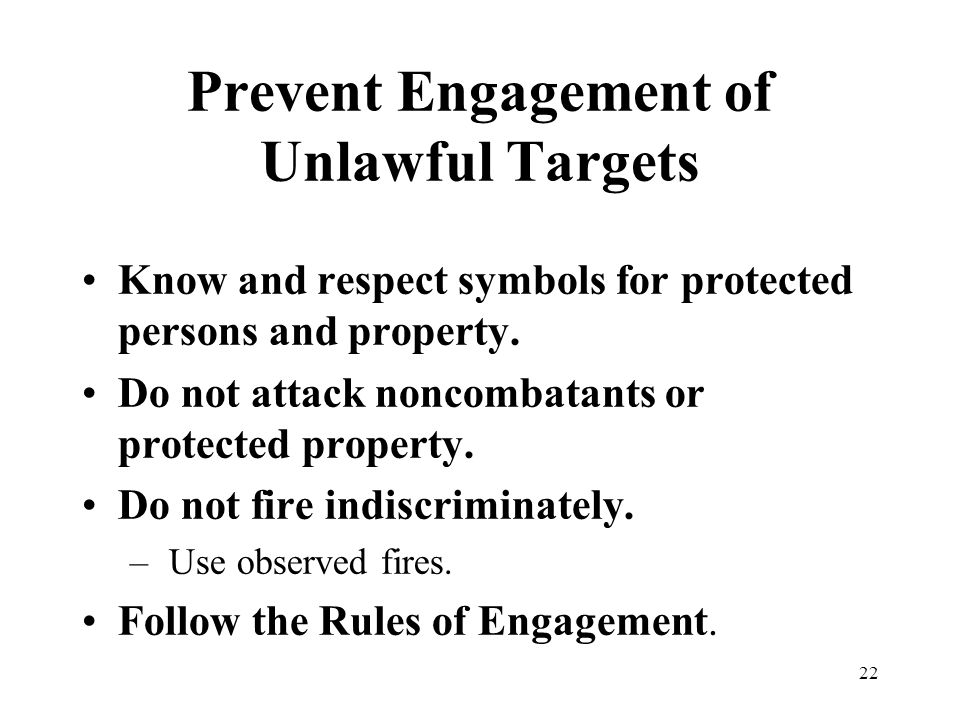 22 Prevent Engagement of Unlawful Targets Know and respect symbols for protected persons and property. Do not attack noncombatants or protected proper