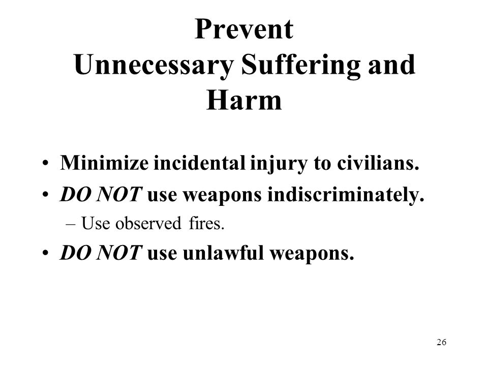 26 Prevent Unnecessary Suffering and Harm Minimize incidental injury to civilians. DO NOT use weapons indiscriminately. –Use observed fires. DO NOT us