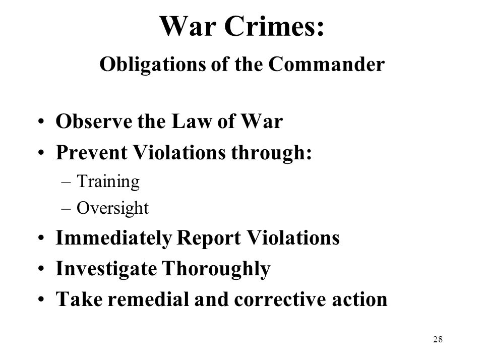 28 War Crimes: Obligations of the Commander Observe the Law of War Prevent Violations through: –Training –Oversight Immediately Report Violations Investigate Thoroughly Take remedial and corrective action