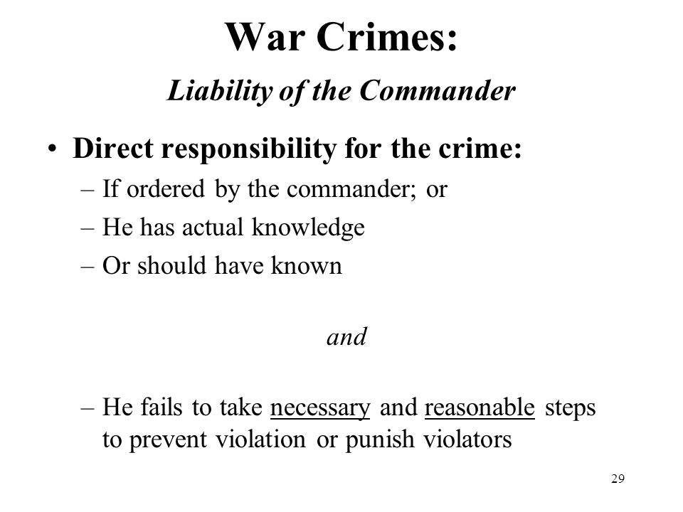 29 War Crimes: Liability of the Commander Direct responsibility for the crime: –If ordered by the commander; or –He has actual knowledge –Or should have known and –He fails to take necessary and reasonable steps to prevent violation or punish violators