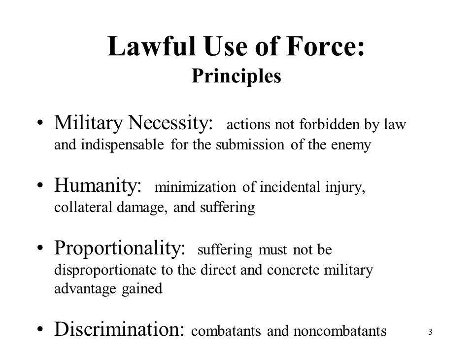 3 Lawful Use of Force: Principles Military Necessity: actions not forbidden by law and indispensable for the submission of the enemy Humanity: minimization of incidental injury, collateral damage, and suffering Proportionality: suffering must not be disproportionate to the direct and concrete military advantage gained Discrimination: combatants and noncombatants