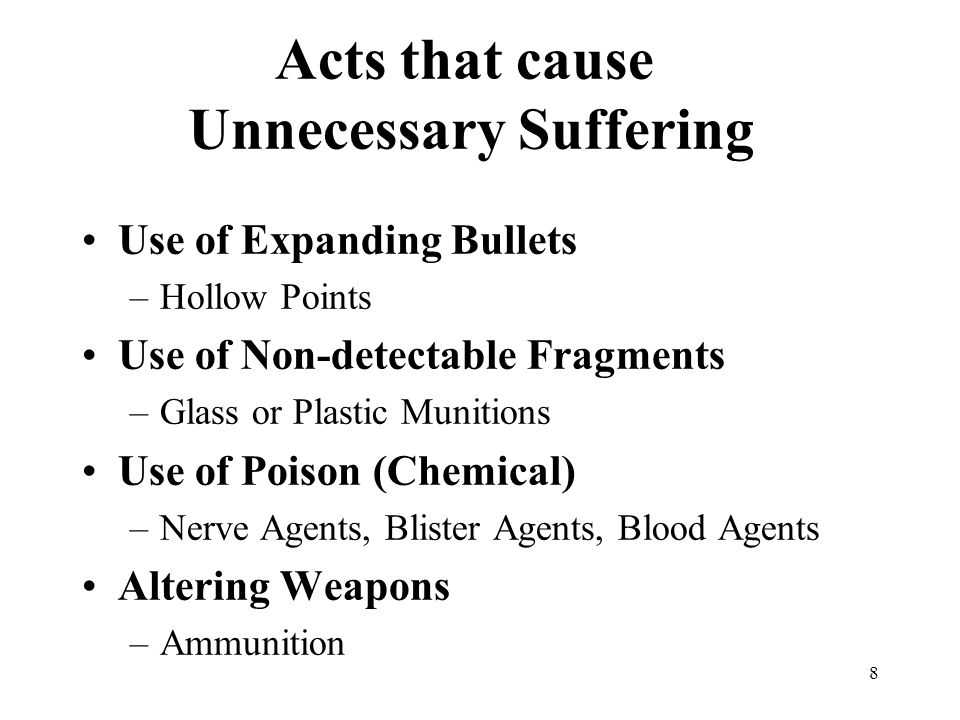 8 Acts that cause Unnecessary Suffering Use of Expanding Bullets –Hollow Points Use of Non-detectable Fragments –Glass or Plastic Munitions Use of Poison (Chemical) –Nerve Agents, Blister Agents, Blood Agents Altering Weapons –Ammunition