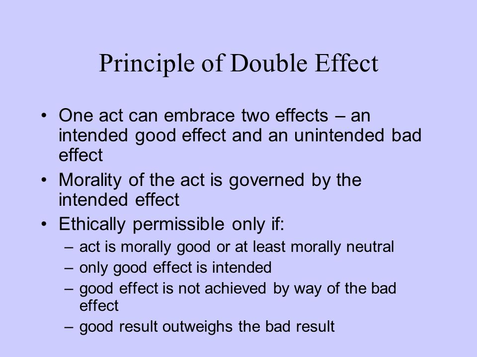 One act can embrace two effects – an intended good effect and an unintended bad effect Morality of the act is governed by the intended effect Ethicall