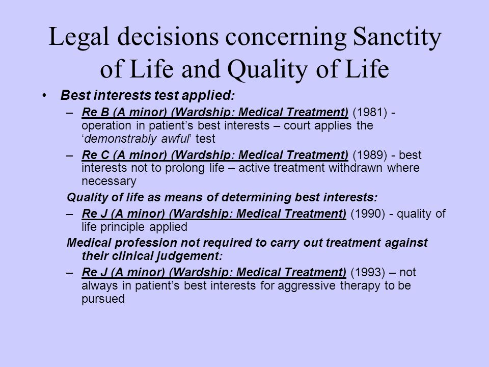 Legal decisions concerning Sanctity of Life and Quality of Life Best interests test applied: –Re B (A minor) (Wardship: Medical Treatment) (1981) - op