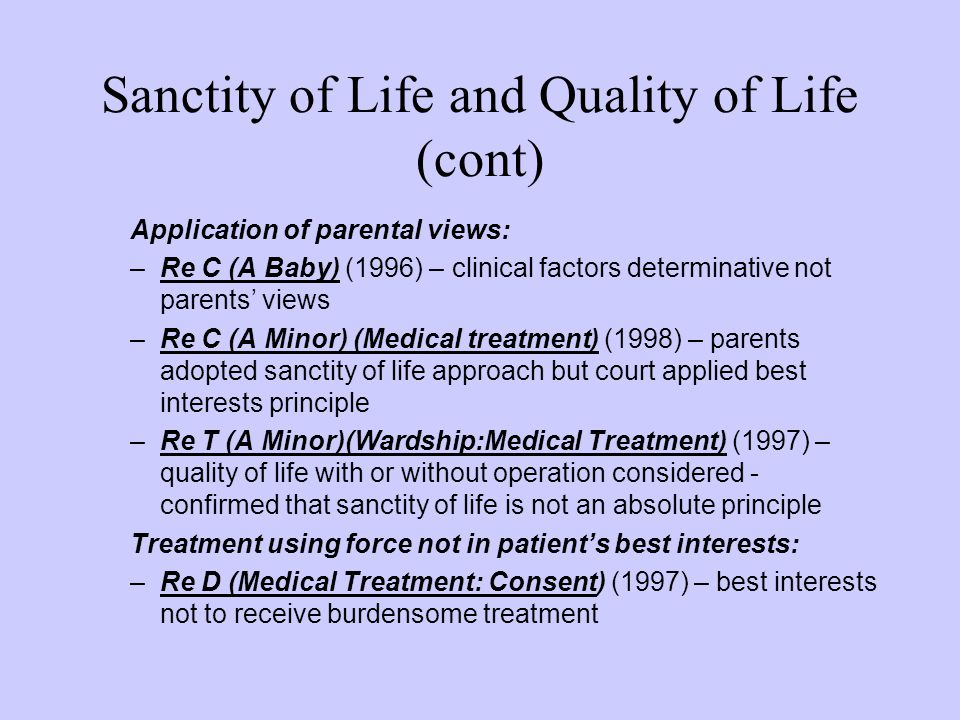 Sanctity of Life and Quality of Life (cont) Application of parental views: –Re C (A Baby) (1996) – clinical factors determinative not parents' views –