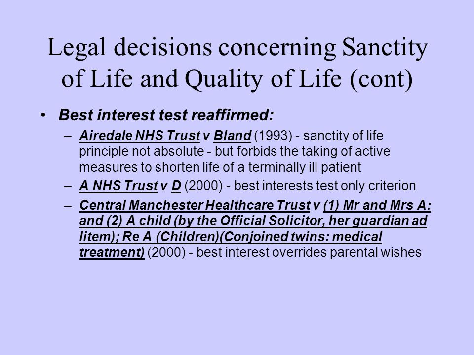 Legal decisions concerning Sanctity of Life and Quality of Life (cont) Best interest test reaffirmed: –Airedale NHS Trust v Bland (1993) - sanctity of