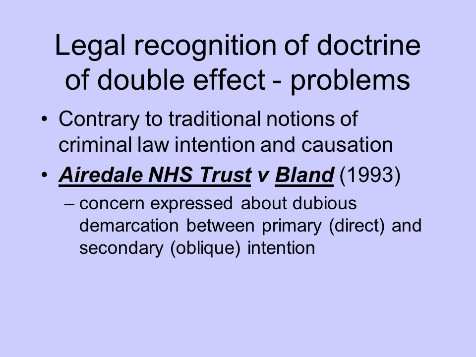 Legal recognition of doctrine of double effect - problems Contrary to traditional notions of criminal law intention and causation Airedale NHS Trust v
