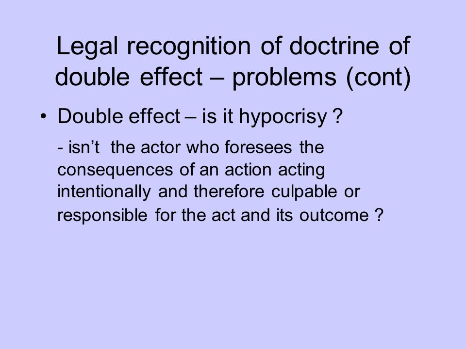 Legal recognition of doctrine of double effect – problems (cont) Double effect – is it hypocrisy ? - isn't the actor who foresees the consequences of