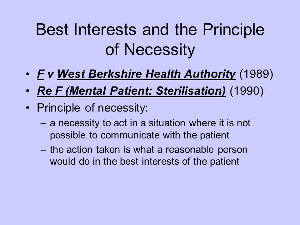 Best Interests and the Principle of Necessity F v West Berkshire Health Authority (1989) Re F (Mental Patient: Sterilisation) (1990) Principle of nece