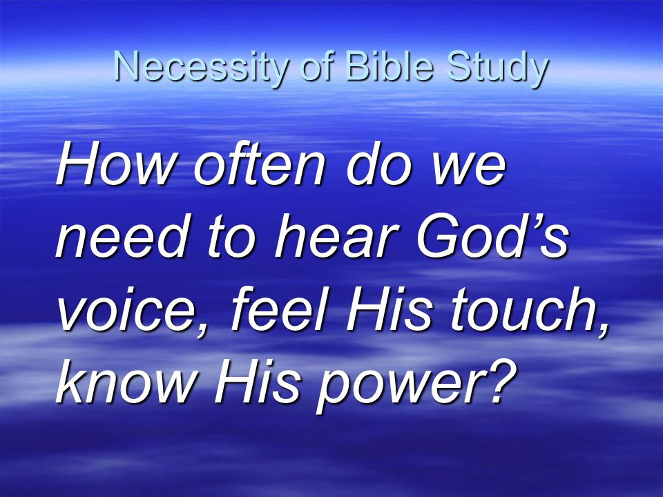 Necessity of Bible Study How often do we need to hear God's voice, feel His touch, know His power?