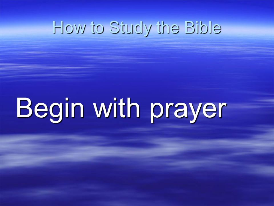 How to Study the Bible Begin with prayer Begin with prayer
