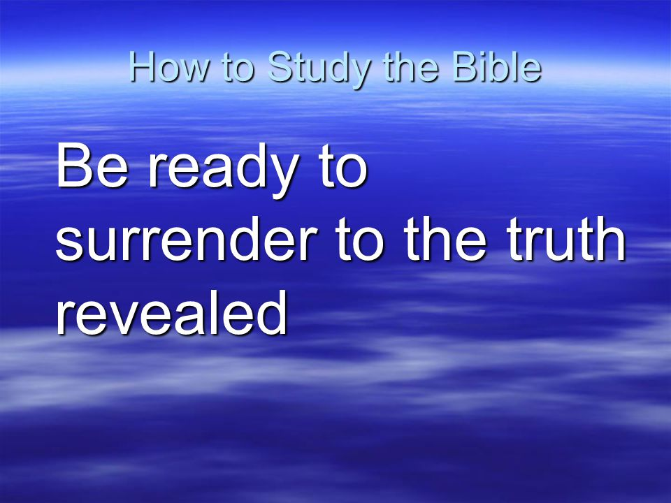 How to Study the Bible Be ready to surrender to the truth revealed