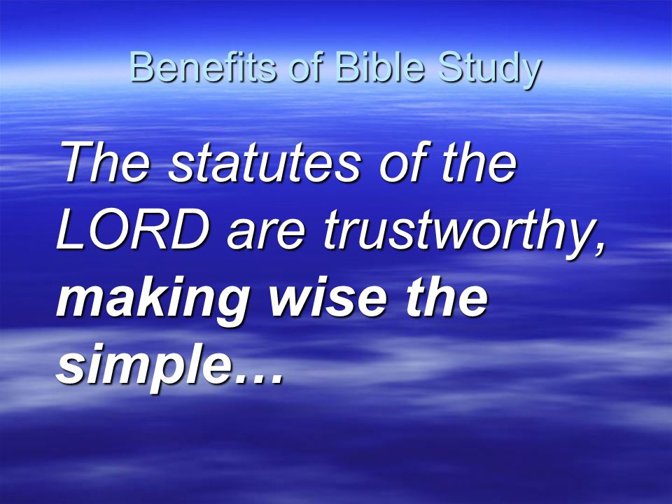 Benefits of Bible Study The precepts of the LORD are right, giving joy to the heart…