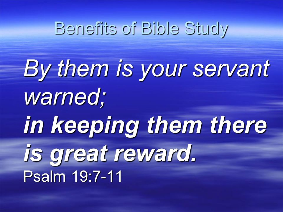 Benefits of Bible Study By them is your servant warned; in keeping them there is great reward. Psalm 19:7-11