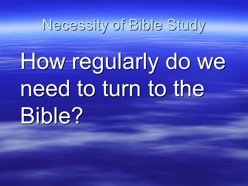 Necessity of Bible Study How regularly do we need to turn to the Bible