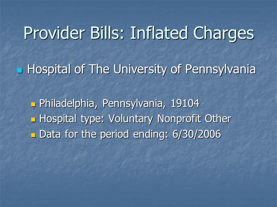 Provider Bills: Inflated Charges Hospital of The University of Pennsylvania Hospital of The University of Pennsylvania Philadelphia, Pennsylvania, 19104 Philadelphia, Pennsylvania, 19104 Hospital type: Voluntary Nonprofit Other Hospital type: Voluntary Nonprofit Other Data for the period ending: 6/30/2006 Data for the period ending: 6/30/2006