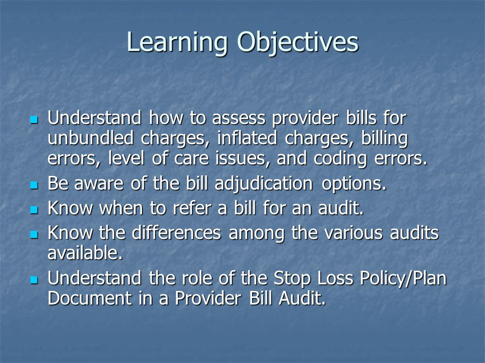 Learning Objectives Understand how to assess provider bills for unbundled charges, inflated charges, billing errors, level of care issues, and coding errors.
