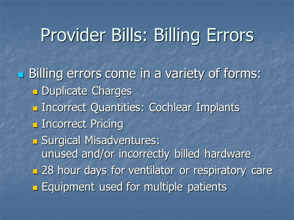 Provider Bills: Billing Errors Billing errors come in a variety of forms: Billing errors come in a variety of forms: Duplicate Charges Duplicate Charges Incorrect Quantities: Cochlear Implants Incorrect Quantities: Cochlear Implants Incorrect Pricing Incorrect Pricing Surgical Misadventures: unused and/or incorrectly billed hardware Surgical Misadventures: unused and/or incorrectly billed hardware 28 hour days for ventilator or respiratory care 28 hour days for ventilator or respiratory care Equipment used for multiple patients Equipment used for multiple patients