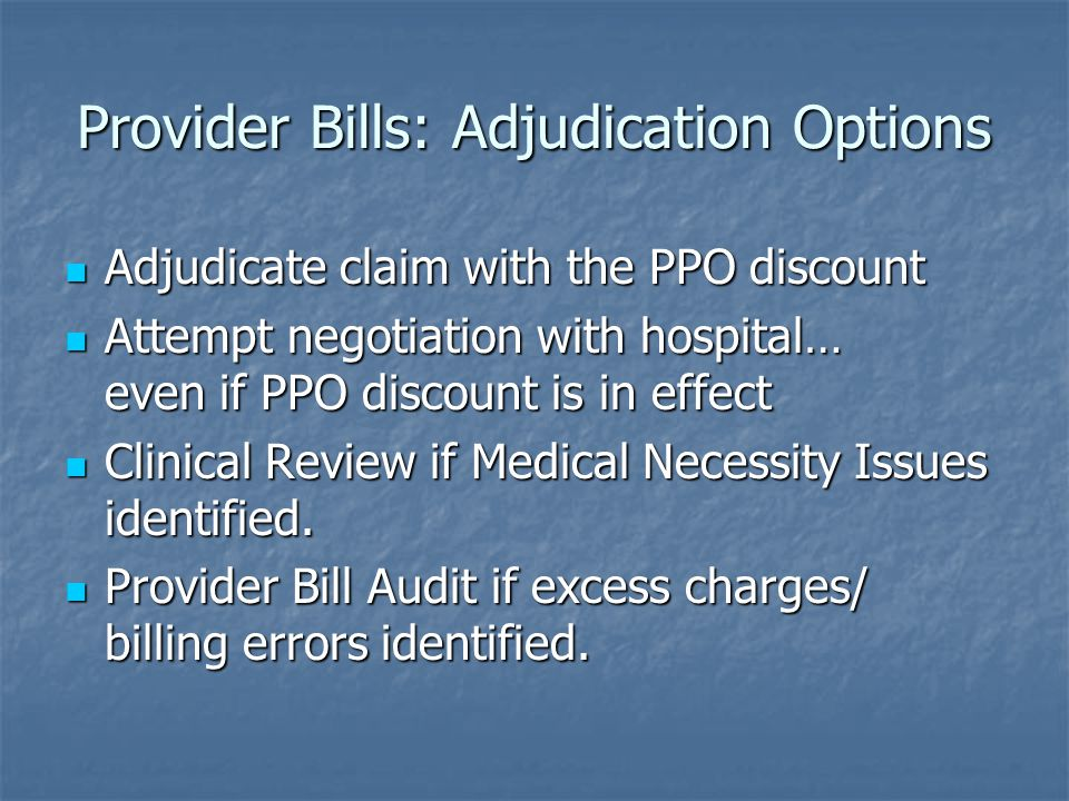 Provider Bills: Adjudication Options Adjudicate claim with the PPO discount Adjudicate claim with the PPO discount Attempt negotiation with hospital… even if PPO discount is in effect Attempt negotiation with hospital… even if PPO discount is in effect Clinical Review if Medical Necessity Issues identified.
