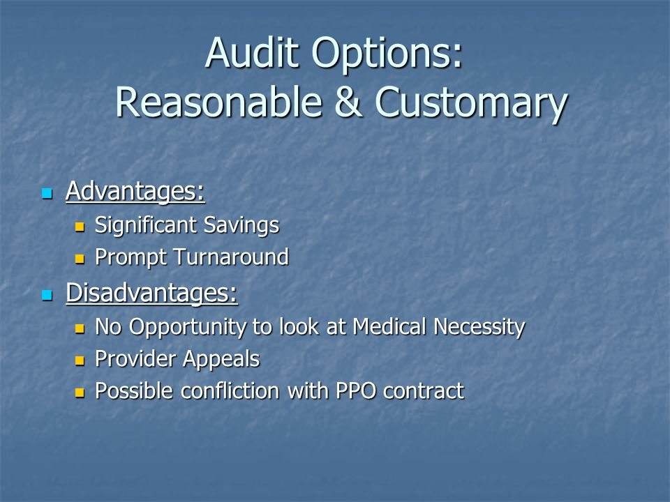 Audit Options: Reasonable & Customary Advantages: Advantages: Significant Savings Significant Savings Prompt Turnaround Prompt Turnaround Disadvantages: Disadvantages: No Opportunity to look at Medical Necessity No Opportunity to look at Medical Necessity Provider Appeals Provider Appeals Possible confliction with PPO contract Possible confliction with PPO contract