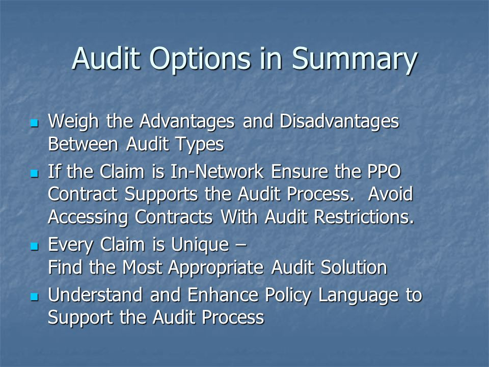 Audit Options in Summary Weigh the Advantages and Disadvantages Between Audit Types Weigh the Advantages and Disadvantages Between Audit Types If the Claim is In-Network Ensure the PPO Contract Supports the Audit Process.