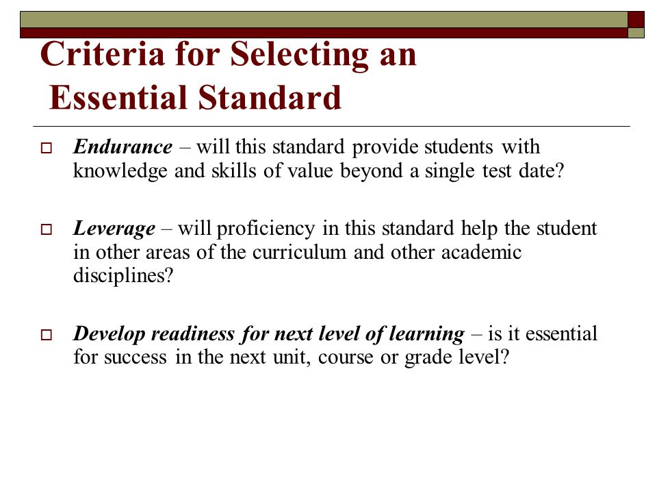 Criteria for Selecting an Essential Standard  Endurance – will this standard provide students with knowledge and skills of value beyond a single test date.
