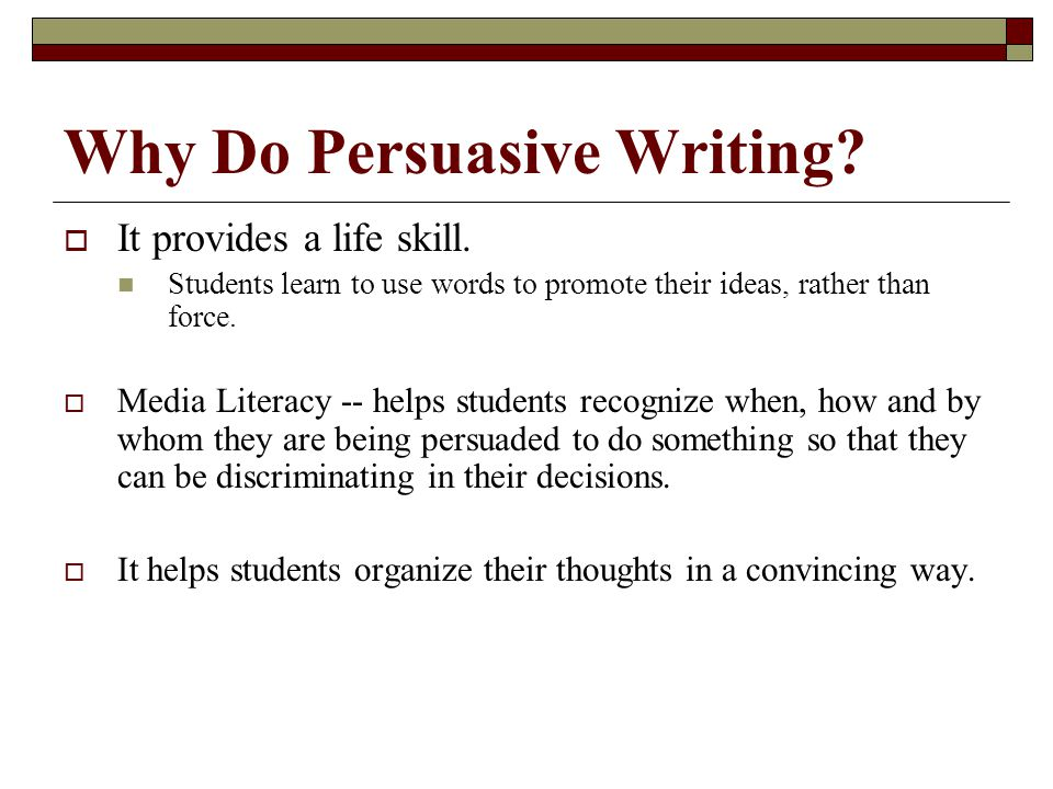 Why Do Persuasive Writing.  It provides a life skill.