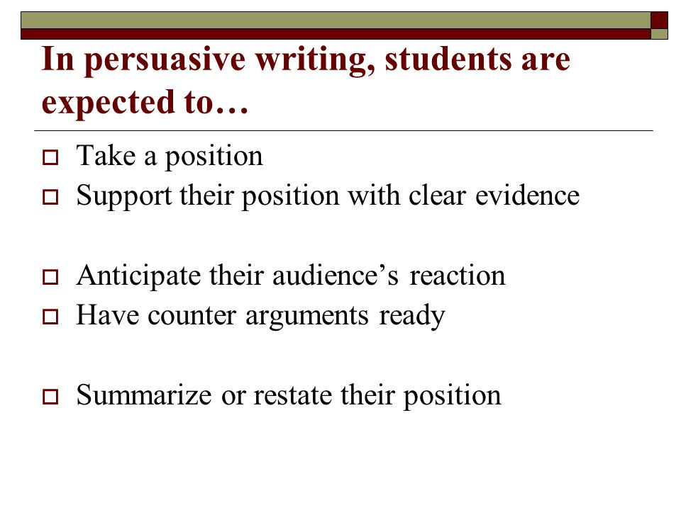 In persuasive writing, students are expected to…  Take a position  Support their position with clear evidence  Anticipate their audience's reaction  Have counter arguments ready  Summarize or restate their position