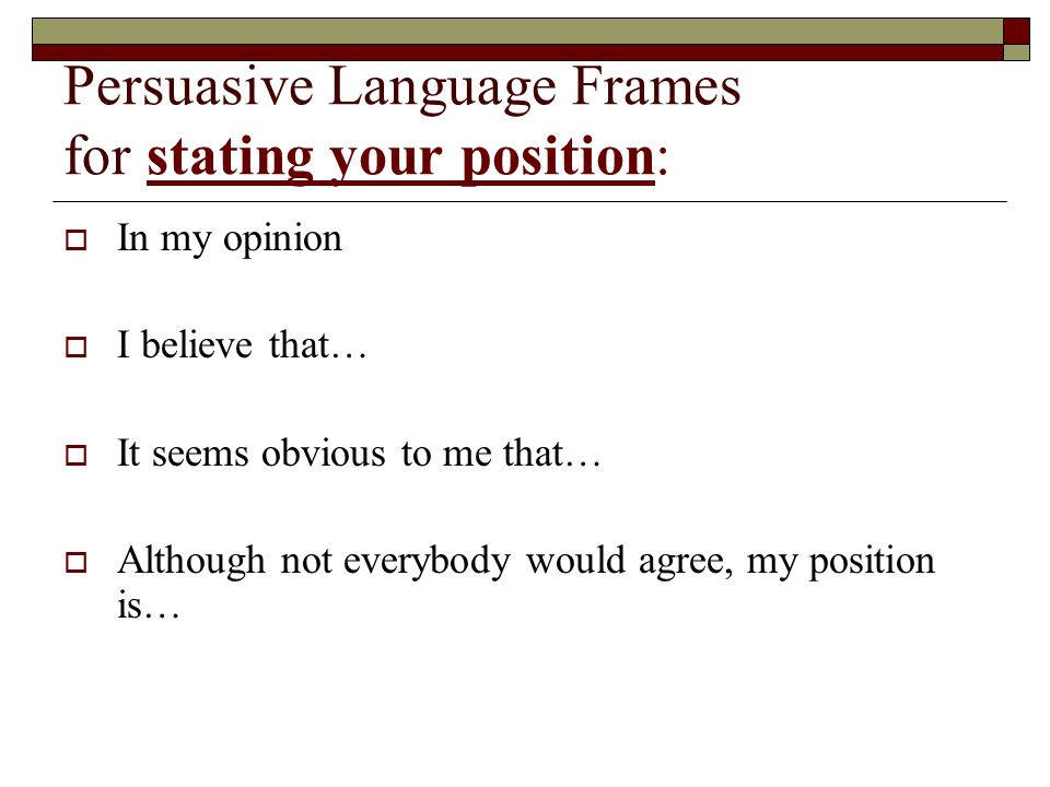 Persuasive Language Frames for stating your position:  In my opinion  I believe that…  It seems obvious to me that…  Although not everybody would agree, my position is…