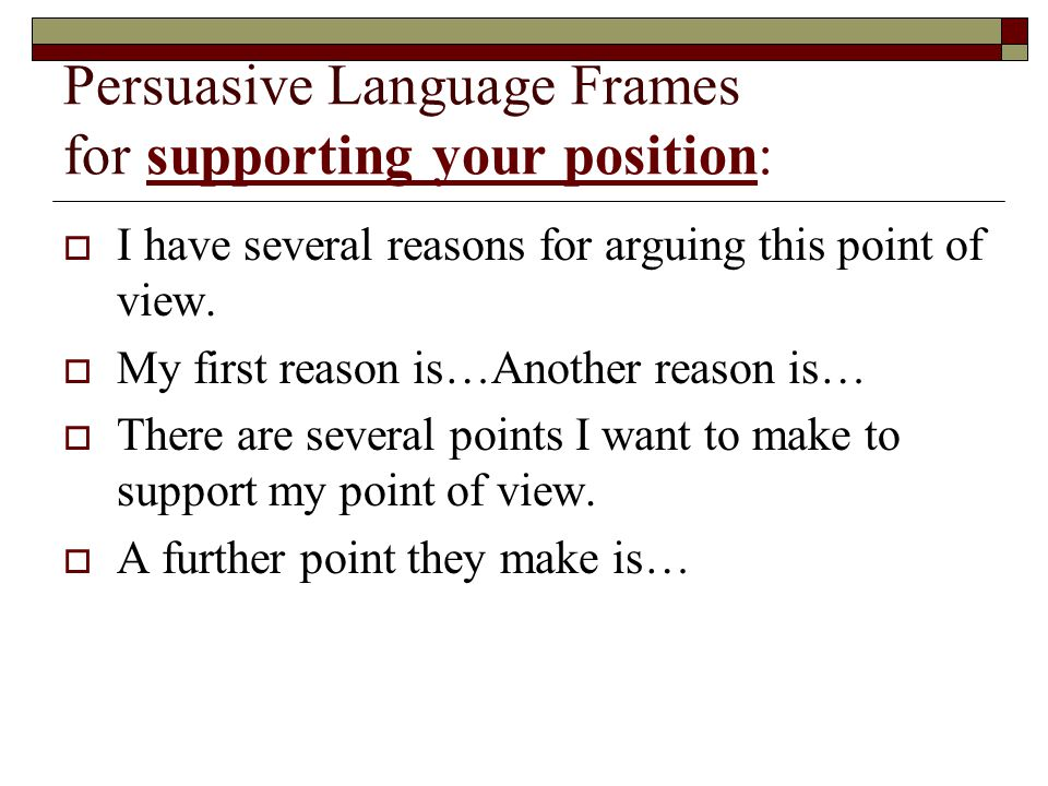 Persuasive Language Frames for supporting your position:  I have several reasons for arguing this point of view.