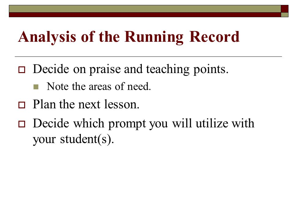 Analysis of the Running Record  Decide on praise and teaching points.