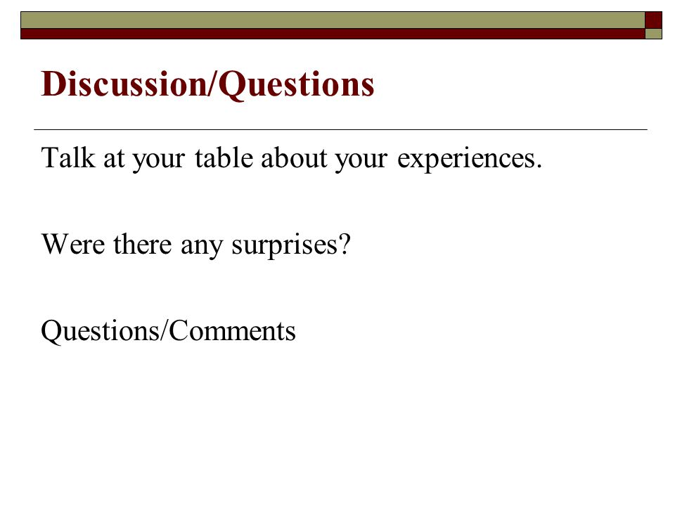 Discussion/Questions Talk at your table about your experiences.