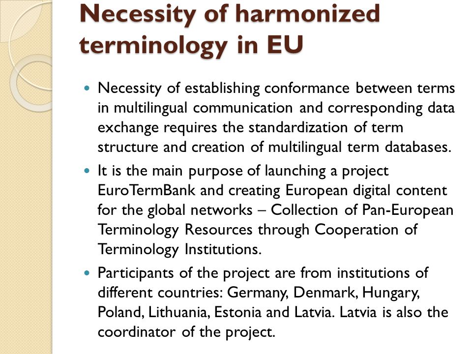 Necessity of harmonized terminology in EU Necessity of establishing conformance between terms in multilingual communication and corresponding data exchange requires the standardization of term structure and creation of multilingual term databases.