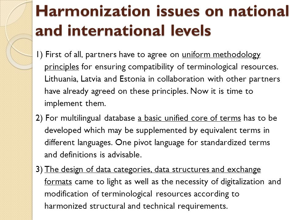 Harmonization issues on national and international levels 1) First of all, partners have to agree on uniform methodology principles for ensuring compatibility of terminological resources.