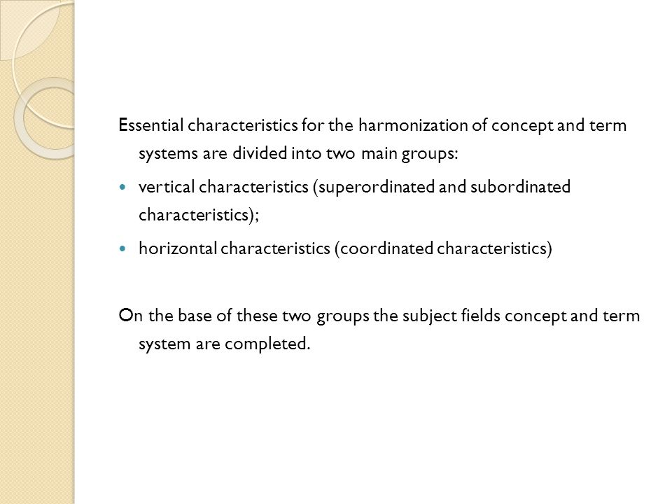 Essential characteristics for the harmonization of concept and term systems are divided into two main groups: vertical characteristics (superordinated and subordinated characteristics); horizontal characteristics (coordinated characteristics) On the base of these two groups the subject fields concept and term system are completed.